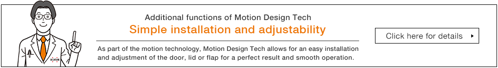 Additional functions of MDT Simple installation and adjustability As part of the motion technology, MDT allows for an easy installation and adjustment of the door, lid, flap, for a perfect result and smooth operation
